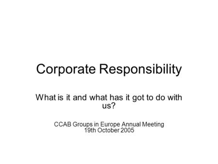 Corporate Responsibility What is it and what has it got to do with us? CCAB Groups in Europe Annual Meeting 19th October 2005.