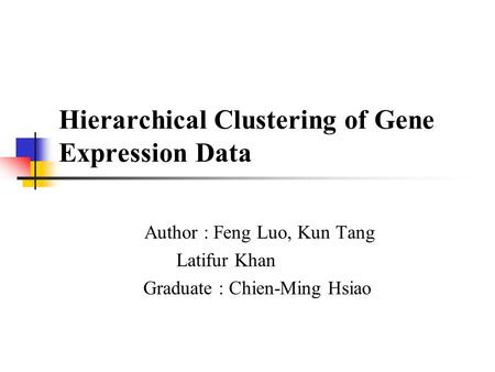 Hierarchical Clustering of Gene Expression Data Author : Feng Luo, Kun Tang Latifur Khan Graduate : Chien-Ming Hsiao.