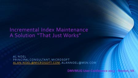 "Incremental Index Maintenance A Solution ""That Just Works"" AL NOEL PRINCIPAL CONSULTANT, MICROSOFT"