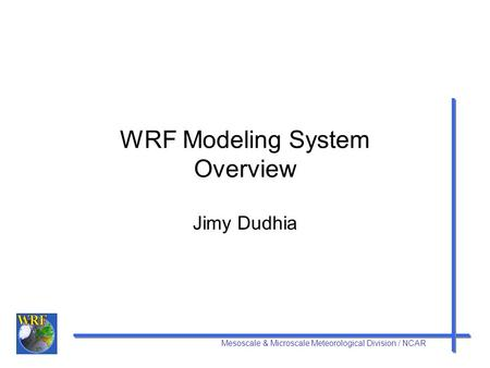 Mesoscale & Microscale Meteorological Division / NCAR WRF Modeling System Overview Jimy Dudhia.