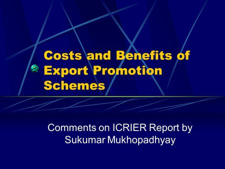 Costs and Benefits of Export Promotion Schemes Comments on ICRIER Report by Sukumar Mukhopadhyay.
