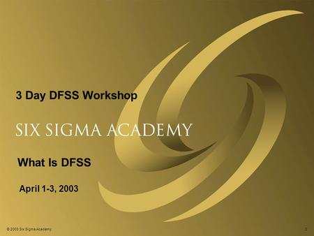 © 2003 Six Sigma Academy0 3 Day DFSS Workshop April 1-3, 2003 What Is DFSS.