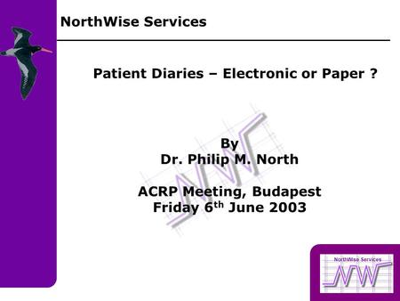 NorthWise Services Patient Diaries – Electronic or Paper ? By Dr. Philip M. North ACRP Meeting, Budapest Friday 6 th June 2003 NorthWise Services.