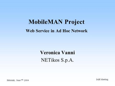 Helsinki, June 7 th 2004 IAB Meeting MobileMAN Project Web Service in Ad Hoc Network Veronica Vanni NETikos S.p.A.