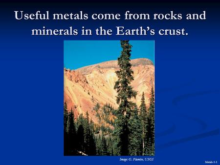 Useful metals come from rocks and minerals in the Earth's crust. Metals-1-1 Image: G. Plumlee, USGS.