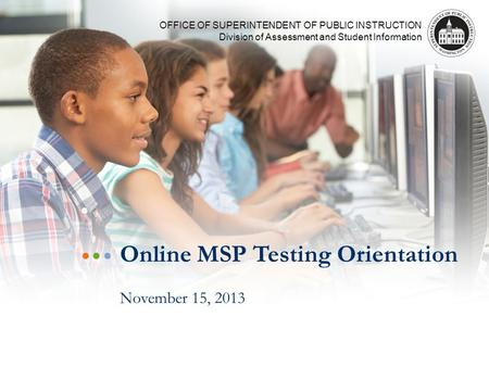 OFFICE OF SUPERINTENDENT OF PUBLIC INSTRUCTION Division of Assessment and Student Information Online MSP Testing Orientation November 15, 2013.