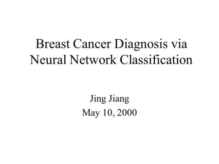 Breast Cancer Diagnosis via Neural Network Classification Jing Jiang May 10, 2000.