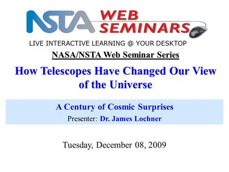 NASA/NSTA Web Seminar Series How Telescopes Have Changed Our View of the Universe A Century of Cosmic Surprises Presenter: Dr. James Lochner Tuesday, December.