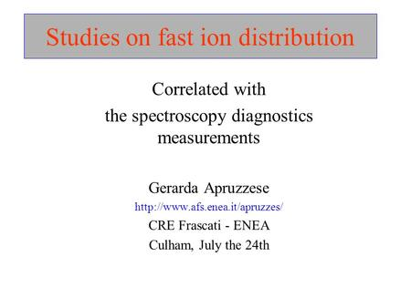Studies on fast ion distribution Correlated with the spectroscopy diagnostics measurements Gerarda Apruzzese  CRE Frascati.
