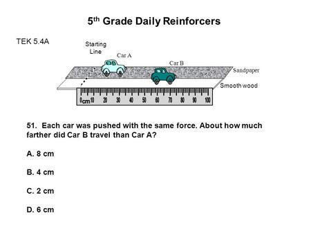 5 th Grade Daily Reinforcers TEK 5.4A Starting Line Sandpaper Smooth wood Car A Car B 51. Each car was pushed with the same force. About how much farther.