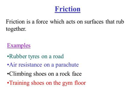 Friction Friction is a force which acts on surfaces that rub together. Examples Rubber tyres on a road Air resistance on a parachute Climbing shoes on.