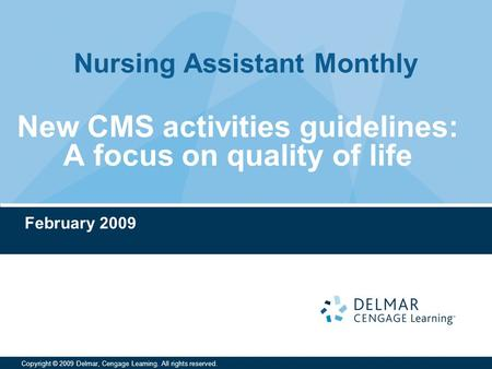 Nursing Assistant Monthly Copyright © 2009 Delmar, Cengage Learning. All rights reserved. New CMS activities guidelines: A focus on quality of life February.