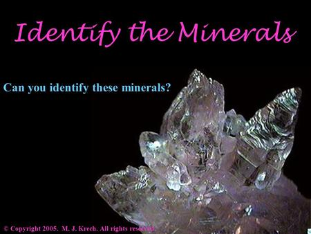 Identify the Minerals © Copyright 2005. M. J. Krech. All rights reserved. Can you identify these minerals?