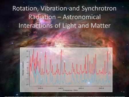 Rotation, Vibration and Synchrotron Radiation – Astronomical Interactions of Light and Matter THESE INSTRUCTIONAL MATERIALS WERE FUNDED THROUGH THE GENEROUS.