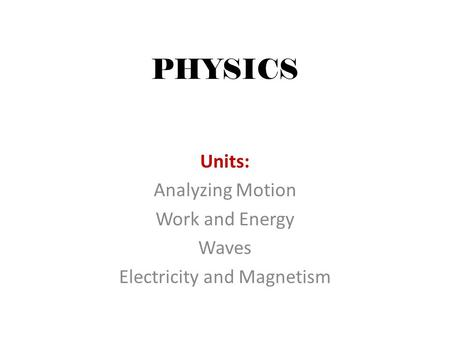 PHYSICS Units: Analyzing Motion Work and Energy Waves Electricity and Magnetism.