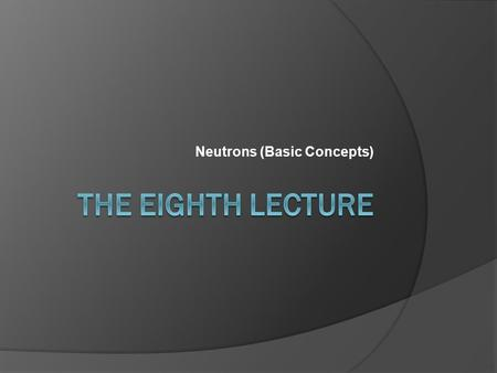 Neutrons (Basic Concepts).  It is desirable to classify neutrons according to their kinetic energy into: