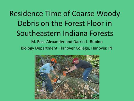 Residence Time of Coarse Woody Debris on the Forest Floor in Southeastern Indiana Forests M. Ross Alexander and Darrin L. Rubino Biology Department, Hanover.