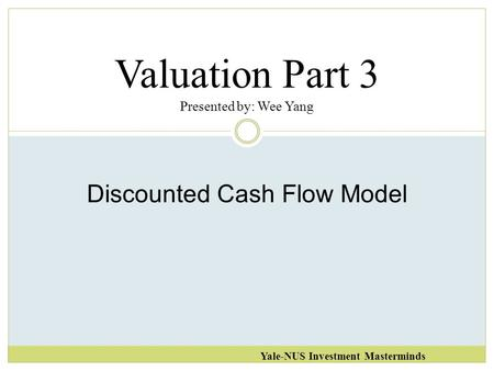 Valuation Part 3 Presented by: Wee Yang Yale-NUS Investment Masterminds Discounted Cash Flow Model.