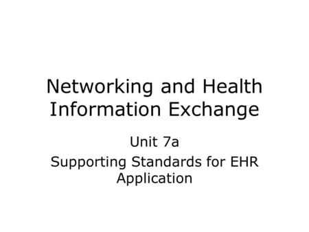 Networking and Health Information Exchange Unit 7a Supporting Standards for EHR Application.