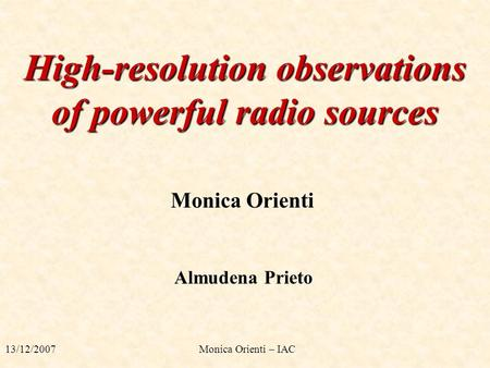 High-resolution observations of powerful radio sources Monica Orienti Almudena Prieto 13/12/2007 Monica Orienti – IAC.