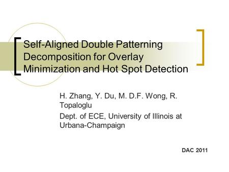 Self-Aligned Double Patterning Decomposition for Overlay Minimization and Hot Spot Detection H. Zhang, Y. Du, M. D.F. Wong, R. Topaloglu Dept. of ECE,