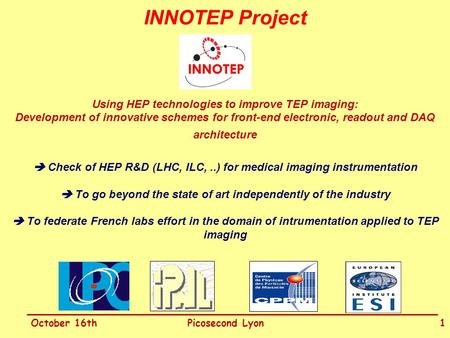 October 16thPicosecond Lyon1 INNOTEP Project Using HEP technologies to improve TEP imaging: Development of innovative schemes for front-end electronic,