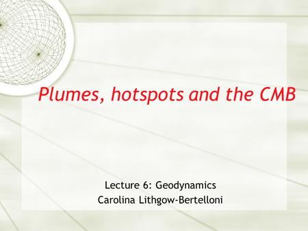 Plumes, hotspots and the CMB Lecture 6: Geodynamics Carolina Lithgow-Bertelloni.