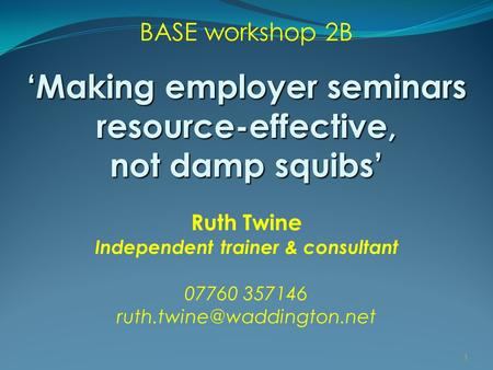 BASE workshop 2B 'Making employer seminars resource-effective, not damp squibs' Ruth Twine Independent trainer & consultant 07760 357146