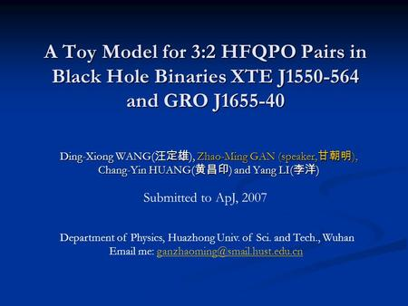 A Toy Model for 3:2 HFQPO Pairs in Black Hole Binaries XTE J1550-564 and GRO J1655-40 Ding-Xiong WANG( 汪定雄 ), Zhao-Ming GAN (speaker, 甘朝明 ), Chang-Yin.