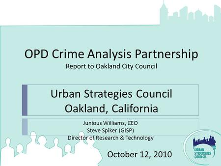 OPD Crime Analysis Partnership Report to Oakland City Council October 12, 2010 Junious Williams, CEO Steve Spiker (GISP) Director of Research & Technology.