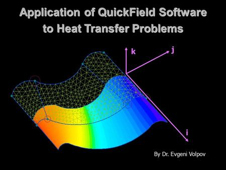 Application of QuickField Software to Heat Transfer Problems i j k By Dr. Evgeni Volpov.