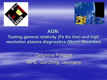 AGN: Testing general relativity (Fe Kα line) and high resolution plasma diagnostics (Warm Absorber) Delphine Porquet MPE, Garching, Germany.