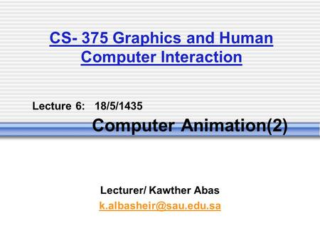 Lecture 6: 18/5/1435 Computer Animation(2) Lecturer/ Kawther Abas CS- 375 Graphics and Human Computer Interaction.