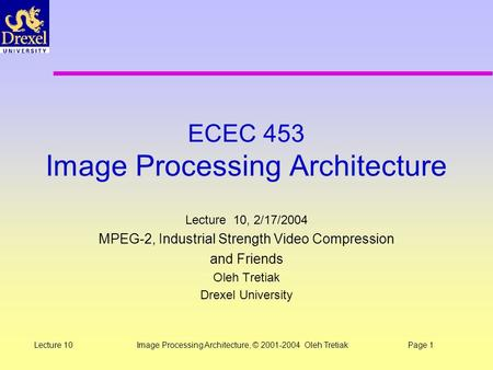 Image Processing Architecture, © 2001-2004 Oleh TretiakPage 1Lecture 10 ECEC 453 Image Processing Architecture Lecture 10, 2/17/2004 MPEG-2, Industrial.