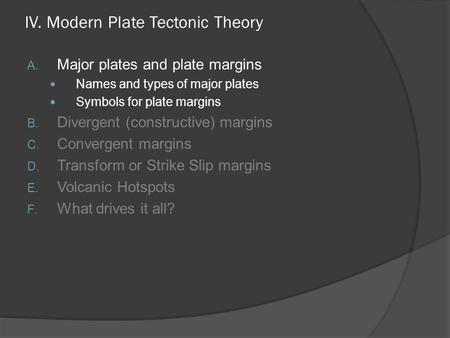 IV. Modern Plate Tectonic Theory A. Major plates and plate margins Names and types of major plates Symbols for plate margins B. Divergent (constructive)