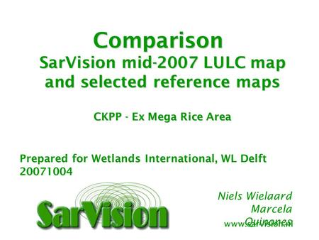 Www.sarvision.nl Niels Wielaard Marcela Quinones Comparison SarVision mid-2007 LULC map and selected reference maps CKPP - Ex Mega Rice Area Prepared for.