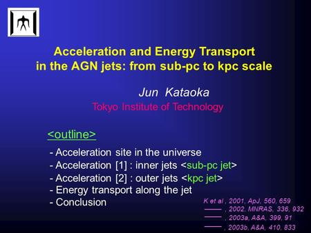 Acceleration and Energy Transport in the AGN jets: from sub-pc to kpc scale Jun Kataoka Tokyo Institute of Technology - Acceleration site in the universe.