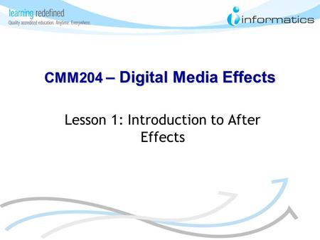 Lesson 1: Introduction to After Effects CMM204 – Digital Media Effects.
