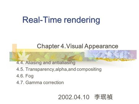 Real-Time rendering Chapter 4.Visual Appearance 4.4. Aliasing and antialiasing 4.5. Transparency,alpha,and compositing 4.6. Fog 4.7. Gamma correction 2002.04.10.