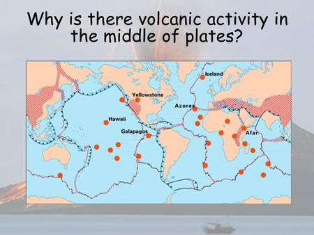 Why is there volcanic activity in the middle of plates?