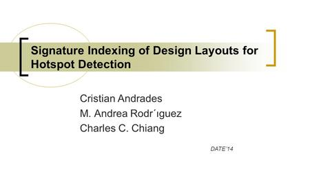 Cristian Andrades M. Andrea Rodr´ıguez Charles C. Chiang Signature Indexing of Design Layouts for Hotspot Detection DATE'14.