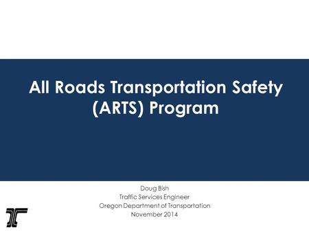 All Roads Transportation Safety (ARTS) Program Doug Bish Traffic Services Engineer Oregon Department of Transportation November 2014.