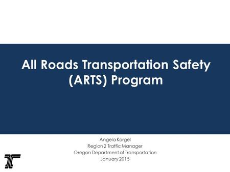 All Roads Transportation Safety (ARTS) Program Angela Kargel Region 2 Traffic Manager Oregon Department of Transportation January 2015.