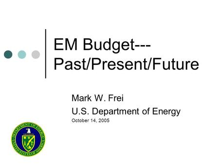 EM Budget--- Past/Present/Future Mark W. Frei U.S. Department of Energy October 14, 2005.
