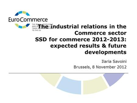 The industrial relations in the Commerce sector SSD for commerce 2012-2013: expected results & future developments Ilaria Savoini Brussels, 8 November.
