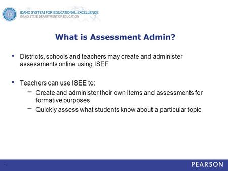 What is Assessment Admin? Districts, schools and teachers may create and administer assessments online using ISEE Teachers can use ISEE to: − Create and.
