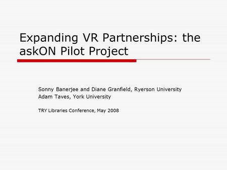 Expanding VR Partnerships: the askON Pilot Project Sonny Banerjee and Diane Granfield, Ryerson University Adam Taves, York University TRY Libraries Conference,