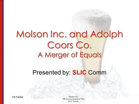 10/13/04 Molson Inc. PR Communications Plan SLIC Comm. Molson Inc. and Adolph Coors Co. A Merger of Equals Presented by: SLIC Comm.