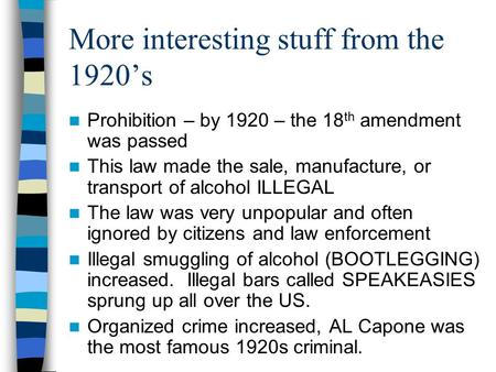 More interesting stuff from the 1920's Prohibition – by 1920 – the 18 th amendment was passed This law made the sale, manufacture, or transport of alcohol.