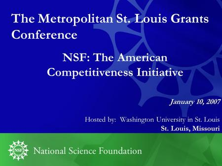 NSF: The American Competitiveness Initiative January 10, 2007 Hosted by: Washington University in St. Louis St. Louis, Missouri The Metropolitan St. Louis.